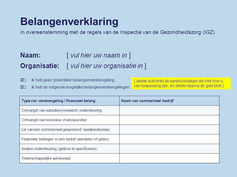 Belangenverklaring In overeenstemming met de regels van de Inspectie van de Gezondheidszorg (IGZ) Naam:[ vul hier uw naam in ] Organisatie:[ vul hier uw organisatie in ] ☐☐☐☐ Type van verstrengeling / financieel belangNaam van commercieel bedrijf Ontvangst van subsidie(s)/research ondersteuning: Ontvangst van honoraria of adviseursfee: Lid van een commercieel gesponsord 'speakersbureau': Financiële belangen in een bedrijf (aandelen of opties): Andere ondersteuning (gelieve te specificeren): Wetenschappelijke adviesraad: [ delete aub links de aankruisvlakjes die niet voor u van toepassing zijn, en delete daarna dit gele blok ] Ik heb geen potentiële belangenverstrengeling Ik heb de volgende mogelijke belangenverstrengelingen: