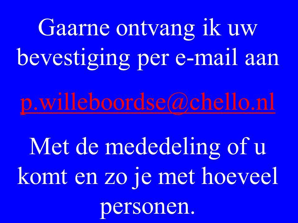 Gaarne ontvang ik uw bevestiging per e-mail aan p.willeboordse@chello.nl Met de mededeling of u komt en zo je met hoeveel personen.