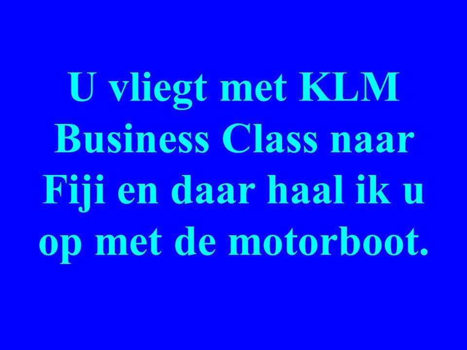 U vliegt met KLM Business Class naar Fiji en daar haal ik u op met de motorboot.