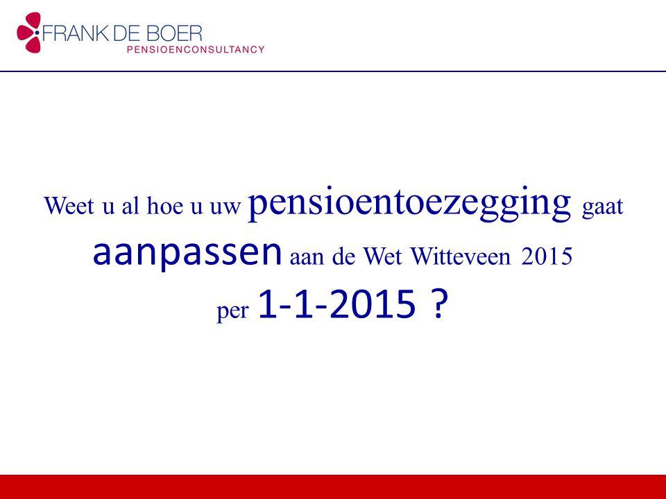 Weet u al hoe u uw pensioentoezegging gaat aanpassen aan de Wet Witteveen 2015 per 1-1-2015 ?
