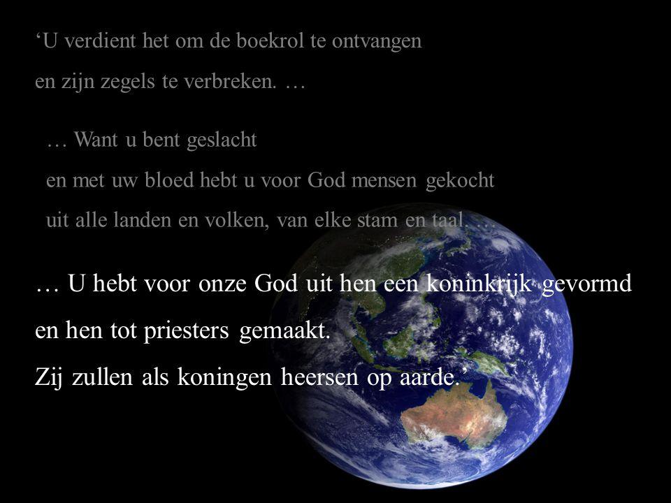… U hebt voor onze God uit hen een koninkrijk gevormd en hen tot priesters gemaakt. Zij zullen als koningen heersen op aarde.' 'U verdient het om de b
