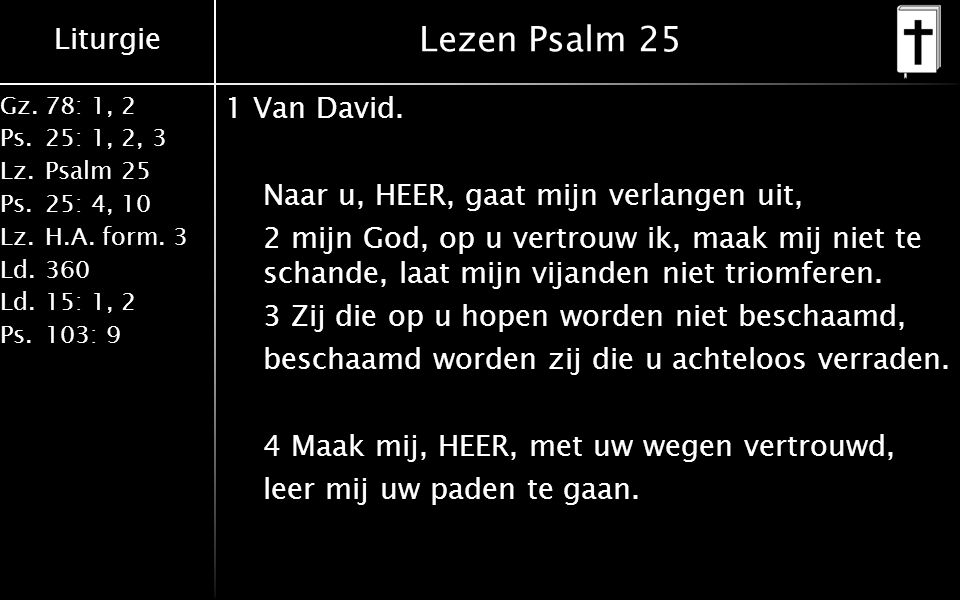 Liturgie Gz.78: 1, 2 Ps.25: 1, 2, 3 Lz.Psalm 25 Ps.25: 4, 10 Lz.H.A.