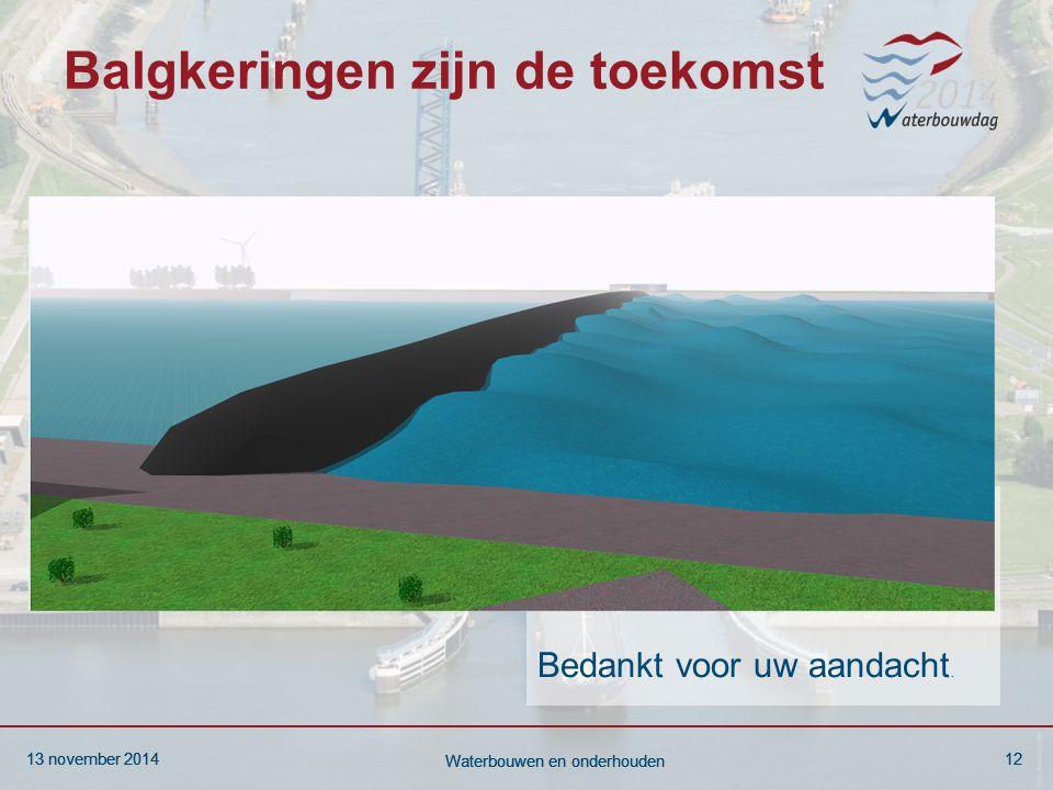 13 november 201412 Waterbouwen en onderhouden 13 november 201412 Waterbouwen en onderhouden 13 november 201412 Waterbouwen en onderhouden Balgkeringen zijn de toekomst Bedankt voor uw aandacht.