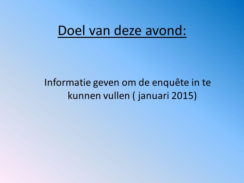 Doel van deze avond: Informatie geven om de enquête in te kunnen vullen ( januari 2015)