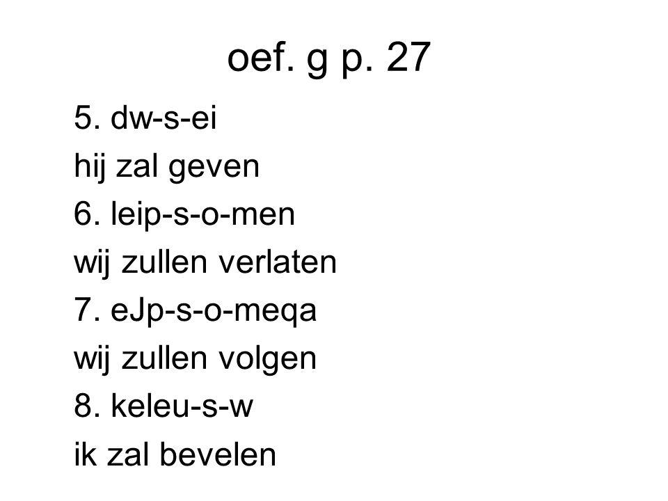 oef. g p. 27 5. dw-s-ei hij zal geven 6. leip-s-o-men wij zullen verlaten 7.
