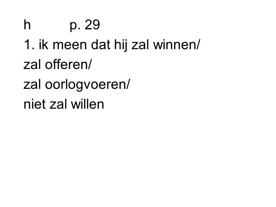 h p. 29 1. ik meen dat hij zal winnen/ zal offeren/ zal oorlogvoeren/ niet zal willen
