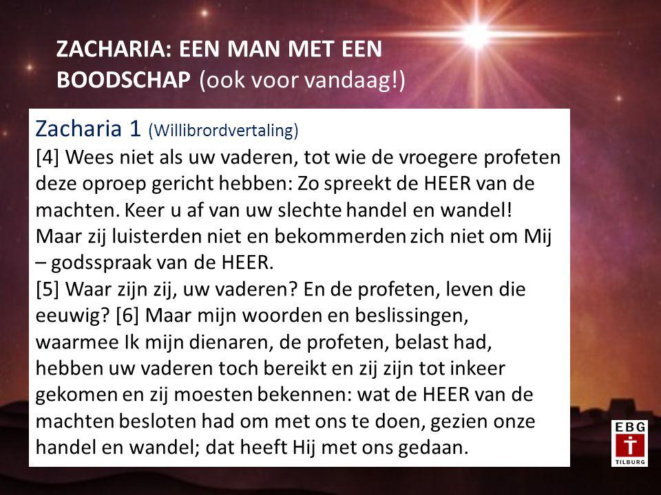 ZACHARIA: EEN MAN MET EEN BOODSCHAP (ook voor vandaag!) Zacharia 1 (Willibrordvertaling) [4] Wees niet als uw vaderen, tot wie de vroegere profeten deze oproep gericht hebben: Zo spreekt de HEER van de machten.