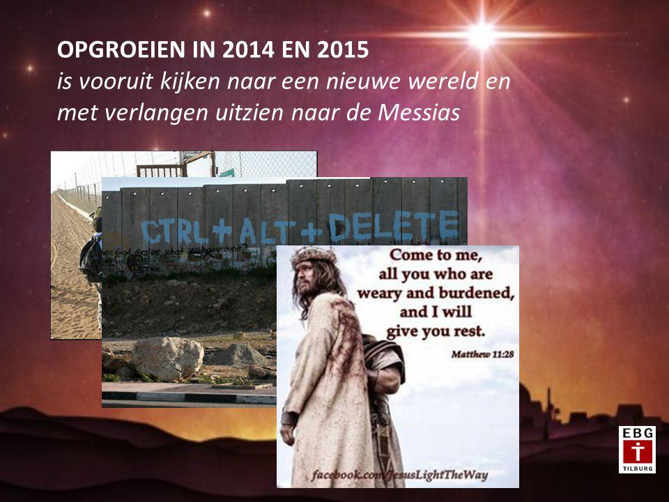 OPGROEIEN IN 2014 EN 2015 is vooruit kijken naar een nieuwe wereld en met verlangen uitzien naar de Messias