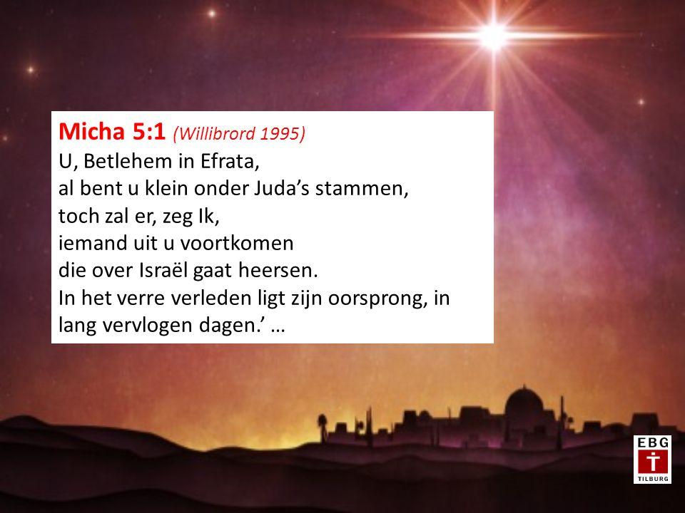 Micha 5:1 (Willibrord 1995) U, Betlehem in Efrata, al bent u klein onder Juda's stammen, toch zal er, zeg Ik, iemand uit u voortkomen die over Israël gaat heersen.