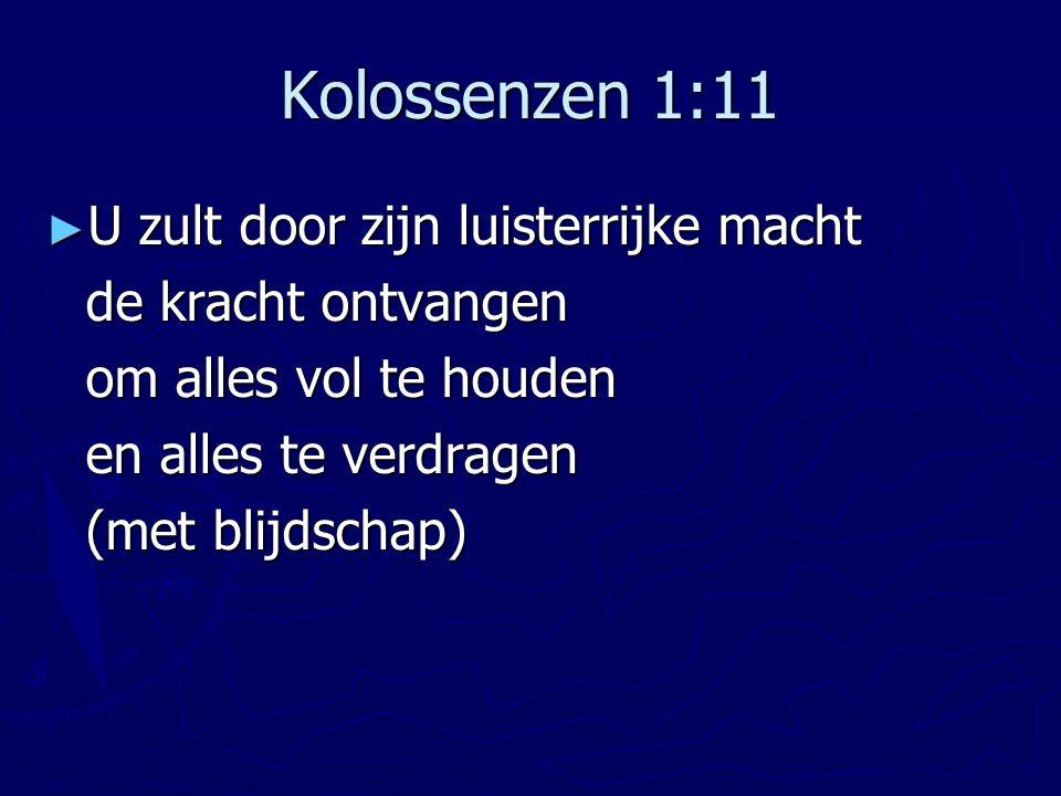 Kolossenzen 1:11 ► U zult door zijn luisterrijke macht de kracht ontvangen om alles vol te houden en alles te verdragen (met blijdschap)