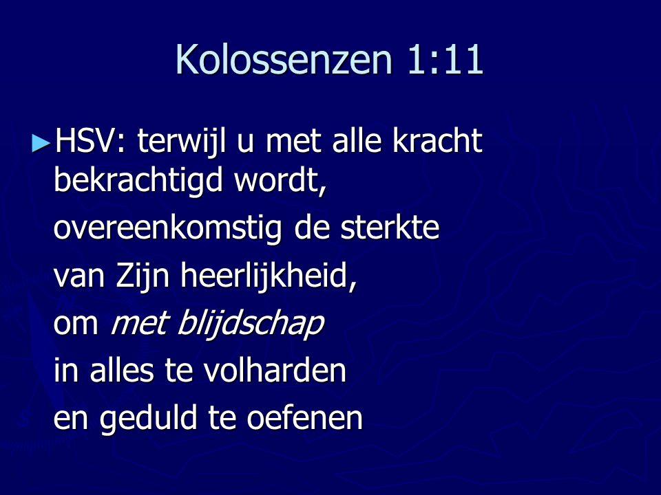 Kolossenzen 1:11 ► HSV: terwijl u met alle kracht bekrachtigd wordt, overeenkomstig de sterkte van Zijn heerlijkheid, om met blijdschap in alles te vo