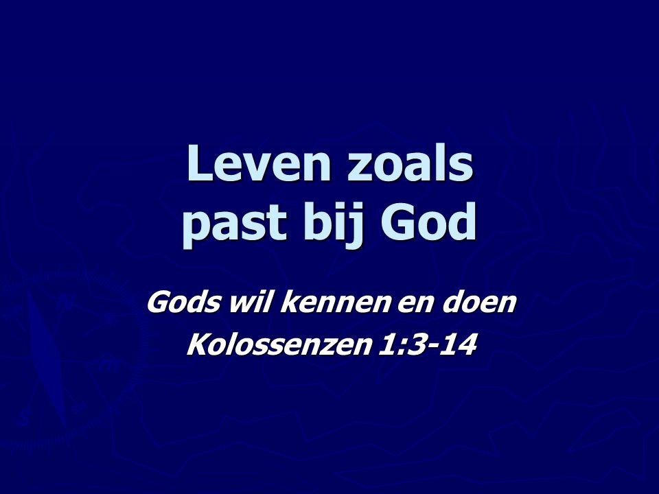 Leven zoals past bij God Gods wil kennen en doen Kolossenzen 1:3-14