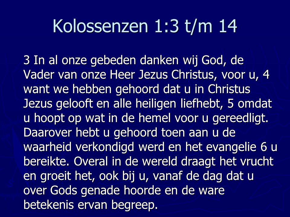 Kolossenzen 1:3 t/m 14 3 In al onze gebeden danken wij God, de Vader van onze Heer Jezus Christus, voor u, 4 want we hebben gehoord dat u in Christus