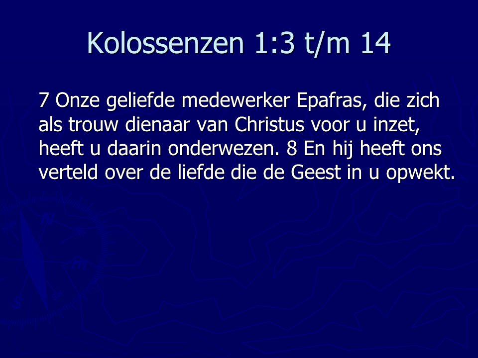 Kolossenzen 1:3 t/m 14 7 Onze geliefde medewerker Epafras, die zich als trouw dienaar van Christus voor u inzet, heeft u daarin onderwezen. 8 En hij h