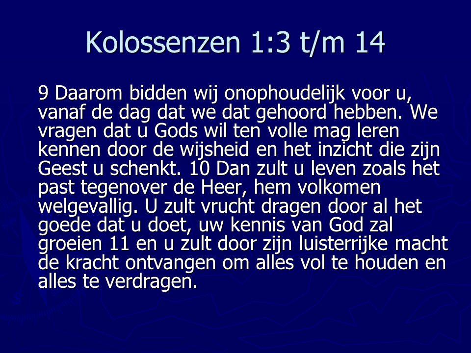 Kolossenzen 1:3 t/m 14 9 Daarom bidden wij onophoudelijk voor u, vanaf de dag dat we dat gehoord hebben. We vragen dat u Gods wil ten volle mag leren