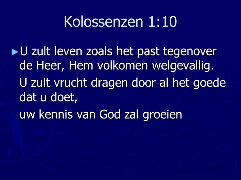 Kolossenzen 1:10 ► U zult leven zoals het past tegenover de Heer, Hem volkomen welgevallig. U zult vrucht dragen door al het goede dat u doet, uw kenn