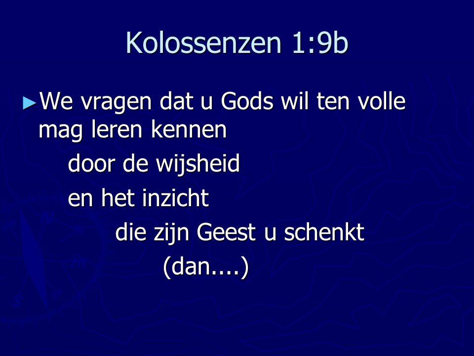 Kolossenzen 1:9b ► We vragen dat u Gods wil ten volle mag leren kennen door de wijsheid en het inzicht die zijn Geest u schenkt (dan....)