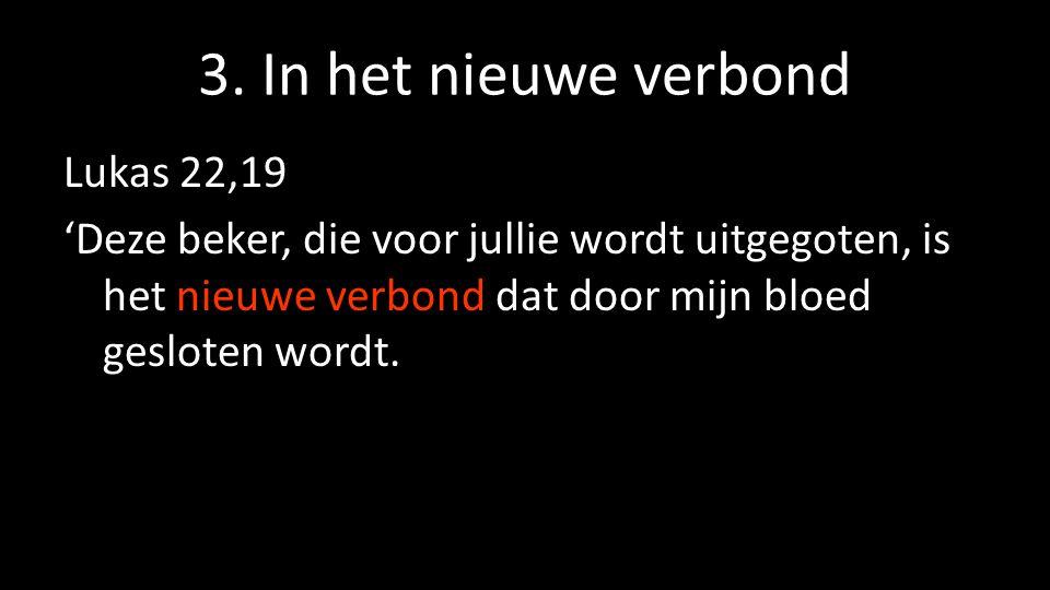3. In het nieuwe verbond Lukas 22,19 'Deze beker, die voor jullie wordt uitgegoten, is het nieuwe verbond dat door mijn bloed gesloten wordt.