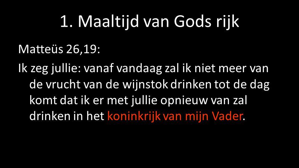1. Maaltijd van Gods rijk Matteüs 26,19: Ik zeg jullie: vanaf vandaag zal ik niet meer van de vrucht van de wijnstok drinken tot de dag komt dat ik er