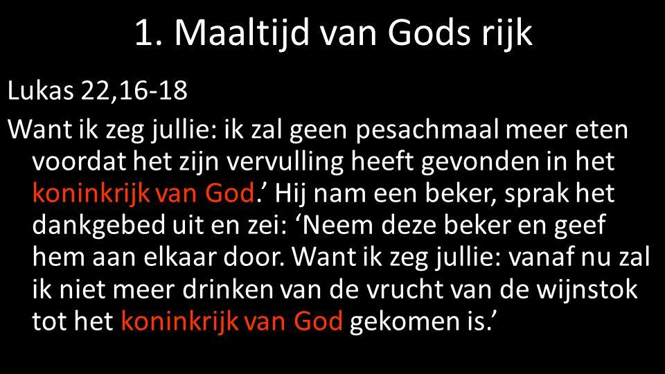 1. Maaltijd van Gods rijk Lukas 22,16-18 Want ik zeg jullie: ik zal geen pesachmaal meer eten voordat het zijn vervulling heeft gevonden in het konink