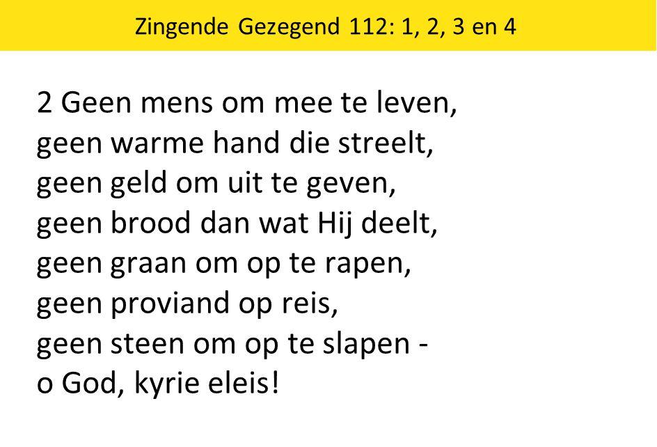 Zingende Gezegend 112: 1, 2, 3 en 4 2 Geen mens om mee te leven, geen warme hand die streelt, geen geld om uit te geven, geen brood dan wat Hij deelt,