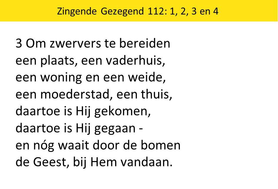 Zingende Gezegend 112: 1, 2, 3 en 4 3 Om zwervers te bereiden een plaats, een vaderhuis, een woning en een weide, een moederstad, een thuis, daartoe i