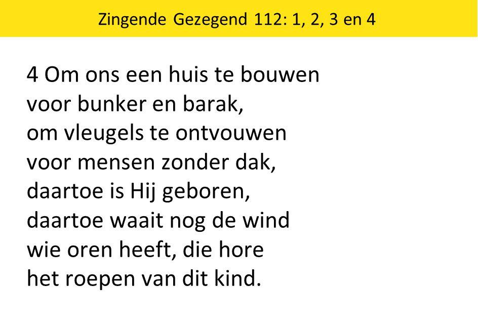 Zingende Gezegend 112: 1, 2, 3 en 4 4 Om ons een huis te bouwen voor bunker en barak, om vleugels te ontvouwen voor mensen zonder dak, daartoe is Hij