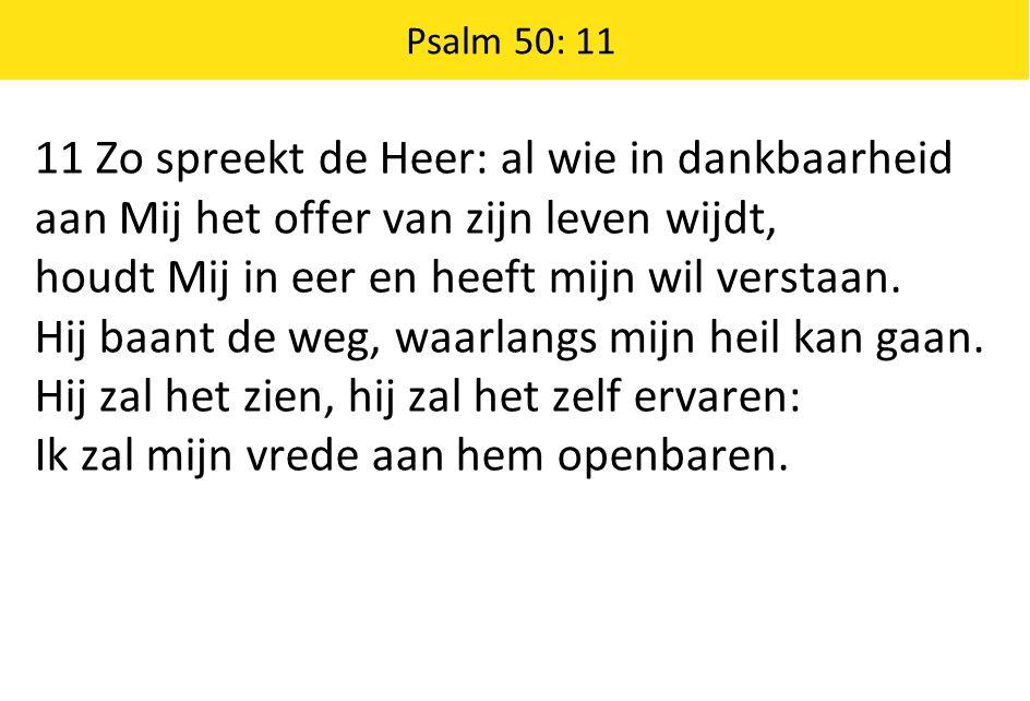 Psalm 50: 11 11 Zo spreekt de Heer: al wie in dankbaarheid aan Mij het offer van zijn leven wijdt, houdt Mij in eer en heeft mijn wil verstaan. Hij ba