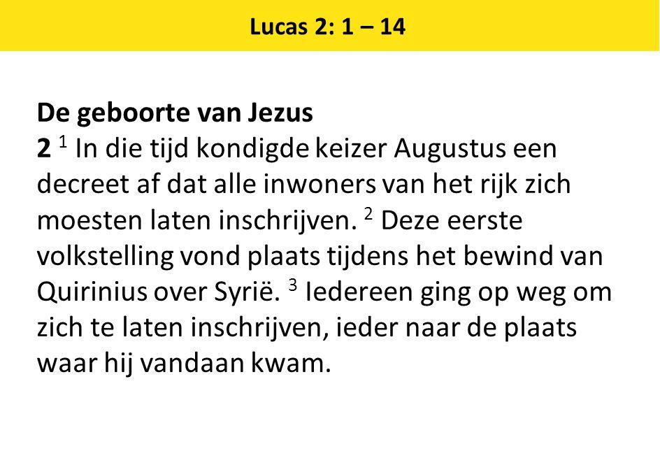 Lucas 2: 1 – 14 De geboorte van Jezus 2 1 In die tijd kondigde keizer Augustus een decreet af dat alle inwoners van het rijk zich moesten laten inschr