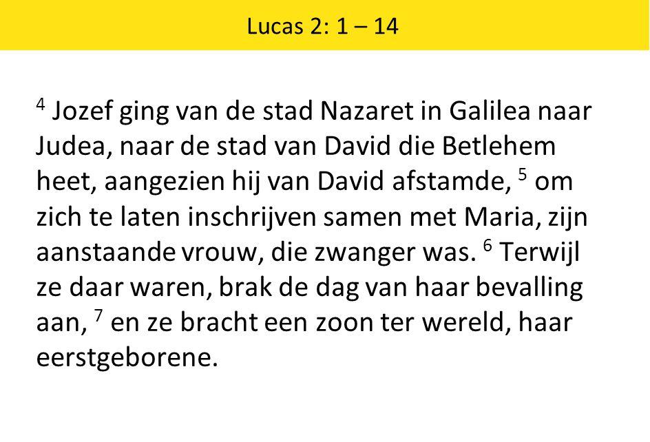 Lucas 2: 1 – 14 4 Jozef ging van de stad Nazaret in Galilea naar Judea, naar de stad van David die Betlehem heet, aangezien hij van David afstamde, 5