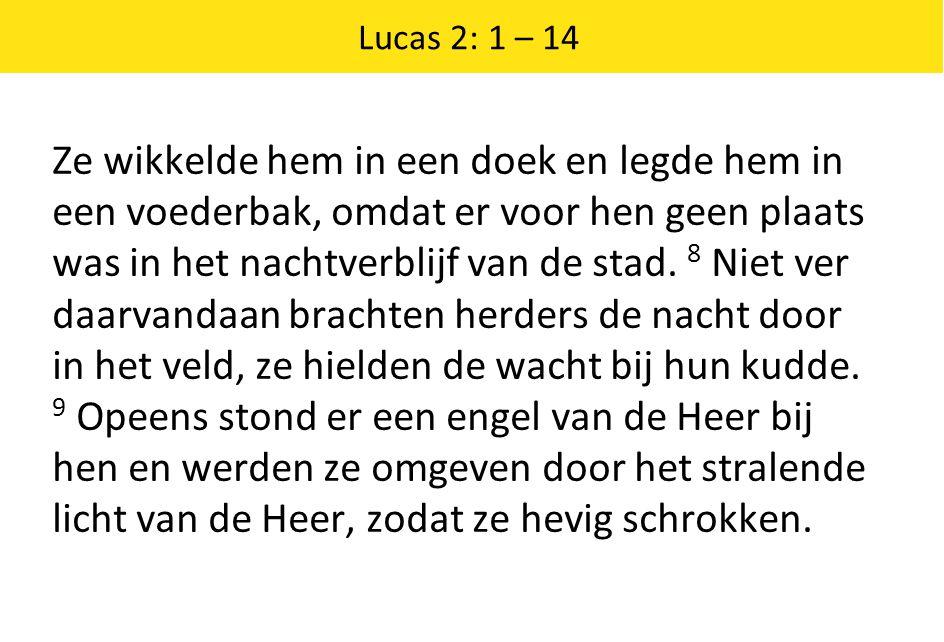 Lucas 2: 1 – 14 Ze wikkelde hem in een doek en legde hem in een voederbak, omdat er voor hen geen plaats was in het nachtverblijf van de stad. 8 Niet