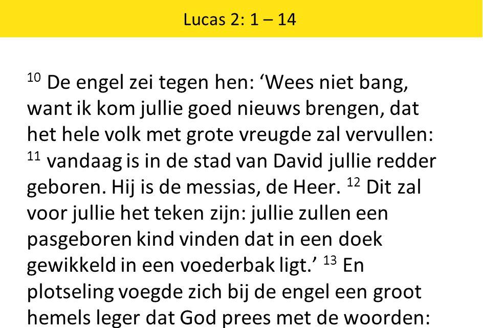 Lucas 2: 1 – 14 10 De engel zei tegen hen: 'Wees niet bang, want ik kom jullie goed nieuws brengen, dat het hele volk met grote vreugde zal vervullen: