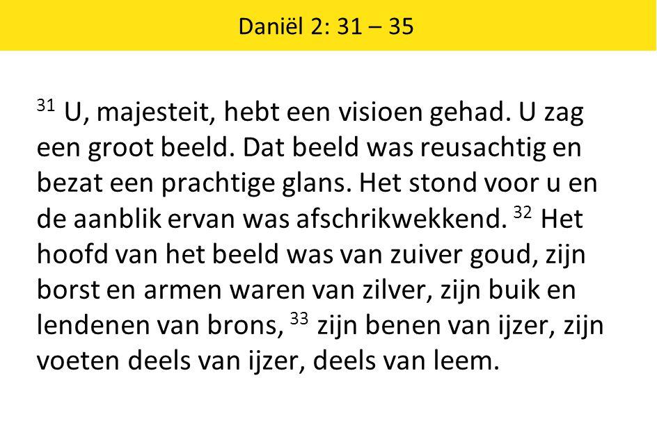 Daniël 2: 31 – 35 31 U, majesteit, hebt een visioen gehad. U zag een groot beeld. Dat beeld was reusachtig en bezat een prachtige glans. Het stond voo