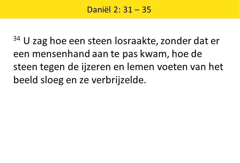 Daniël 2: 31 – 35 34 U zag hoe een steen losraakte, zonder dat er een mensenhand aan te pas kwam, hoe de steen tegen de ijzeren en lemen voeten van he