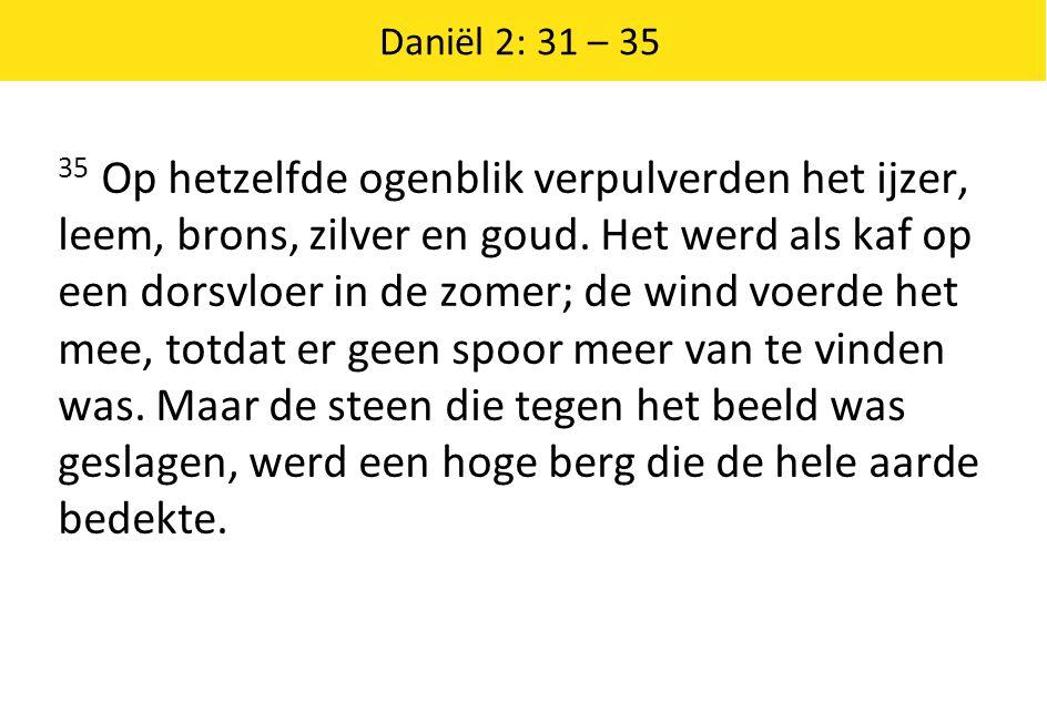 Daniël 2: 31 – 35 35 Op hetzelfde ogenblik verpulverden het ijzer, leem, brons, zilver en goud. Het werd als kaf op een dorsvloer in de zomer; de wind