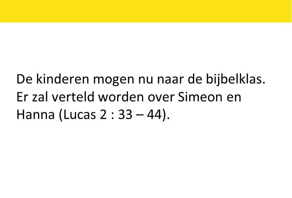 De kinderen mogen nu naar de bijbelklas. Er zal verteld worden over Simeon en Hanna (Lucas 2 : 33 – 44).