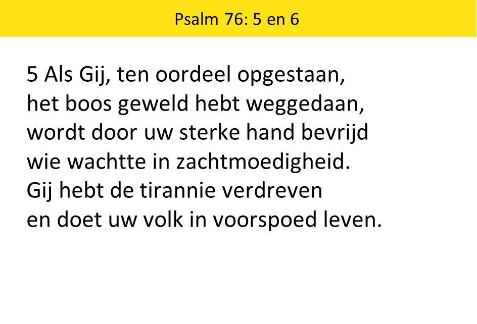 Psalm 76: 5 en 6 5 Als Gij, ten oordeel opgestaan, het boos geweld hebt weggedaan, wordt door uw sterke hand bevrijd wie wachtte in zachtmoedigheid. G