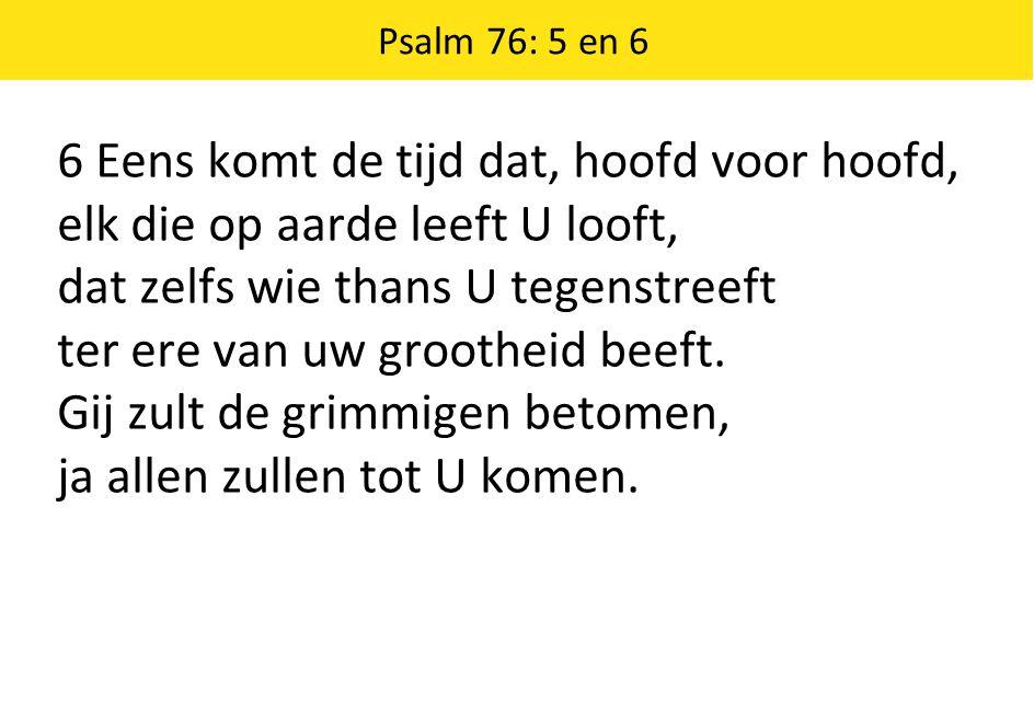 Psalm 76: 5 en 6 6 Eens komt de tijd dat, hoofd voor hoofd, elk die op aarde leeft U looft, dat zelfs wie thans U tegenstreeft ter ere van uw groothei