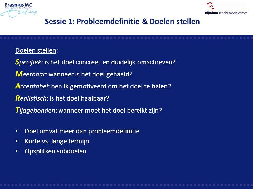 Sessie 1: Probleemdefinitie & Doelen stellen Doelen stellen: S pecifiek: is het doel concreet en duidelijk omschreven? M eetbaar: wanneer is het doel