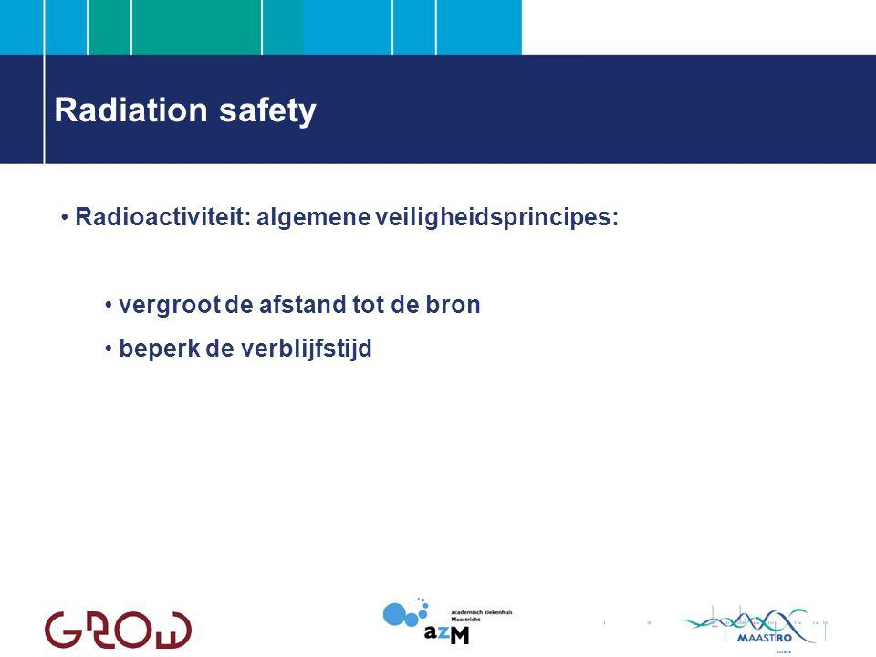 Radiation safety Radioactiviteit: algemene veiligheidsprincipes: vergroot de afstand tot de bron beperk de verblijfstijd