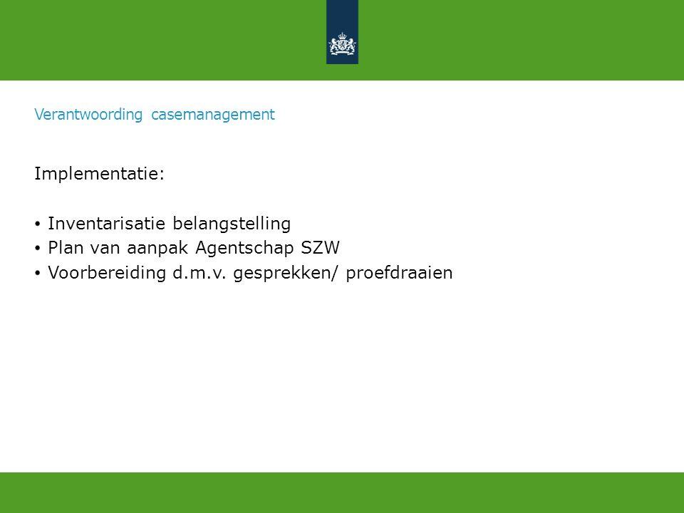 Verantwoording casemanagement Implementatie: Inventarisatie belangstelling Plan van aanpak Agentschap SZW Voorbereiding d.m.v.