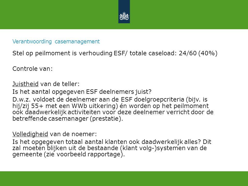 Stel op peilmoment is verhouding ESF/ totale caseload: 24/60 (40%) Controle van: Juistheid van de teller: Is het aantal opgegeven ESF deelnemers juist.