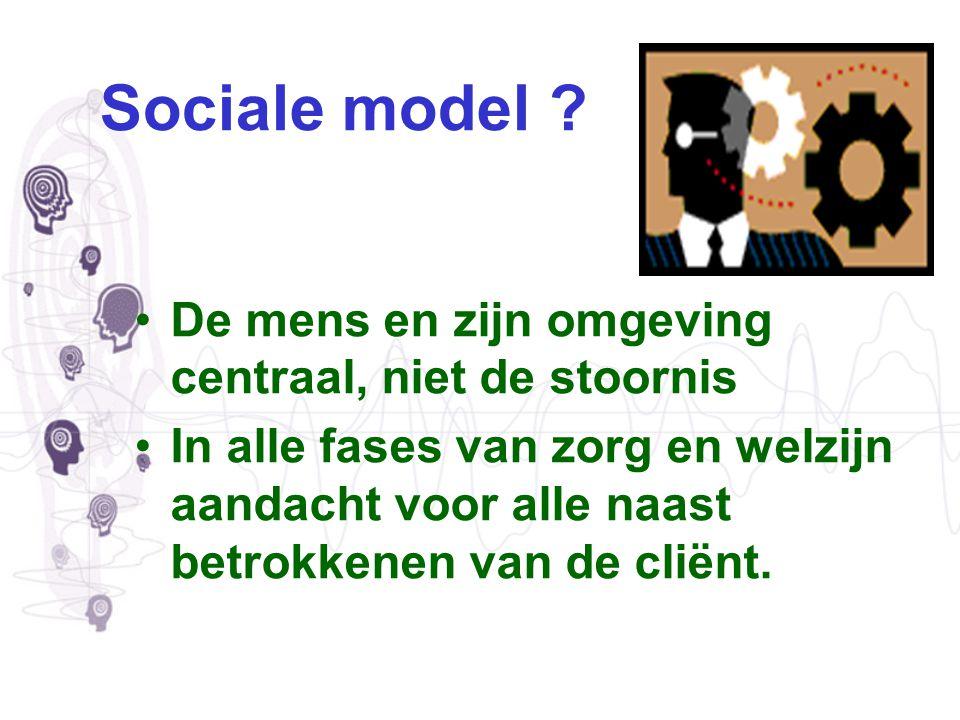 Sociale model ? De mens en zijn omgeving centraal, niet de stoornis In alle fases van zorg en welzijn aandacht voor alle naast betrokkenen van de clië