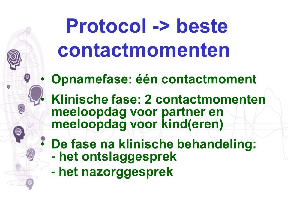 Protocol -> beste contactmomenten Opnamefase: één contactmoment Klinische fase: 2 contactmomenten meeloopdag voor partner en meeloopdag voor kind(eren