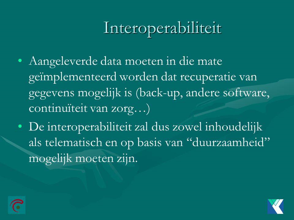 Interoperabiliteit Aangeleverde data moeten in die mate geïmplementeerd worden dat recuperatie van gegevens mogelijk is (back-up, andere software, continuïteit van zorg…) De interoperabiliteit zal dus zowel inhoudelijk als telematisch en op basis van duurzaamheid mogelijk moeten zijn.
