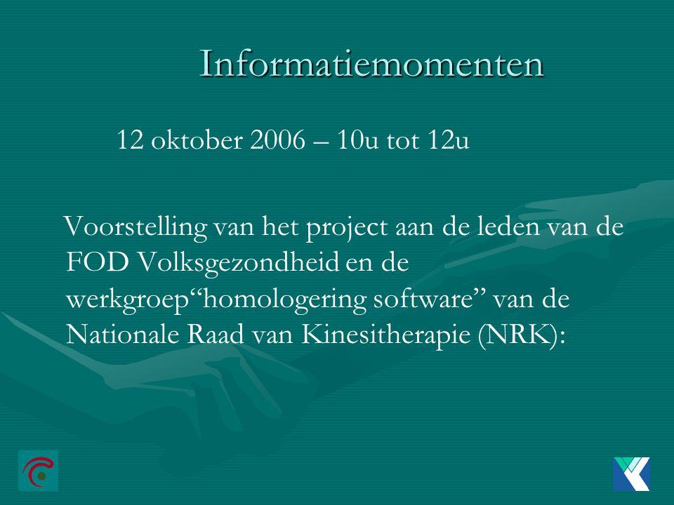 Informatiemomenten 12 oktober 2006 – 10u tot 12u Voorstelling van het project aan de leden van de FOD Volksgezondheid en de werkgroep homologering software van de Nationale Raad van Kinesitherapie (NRK):