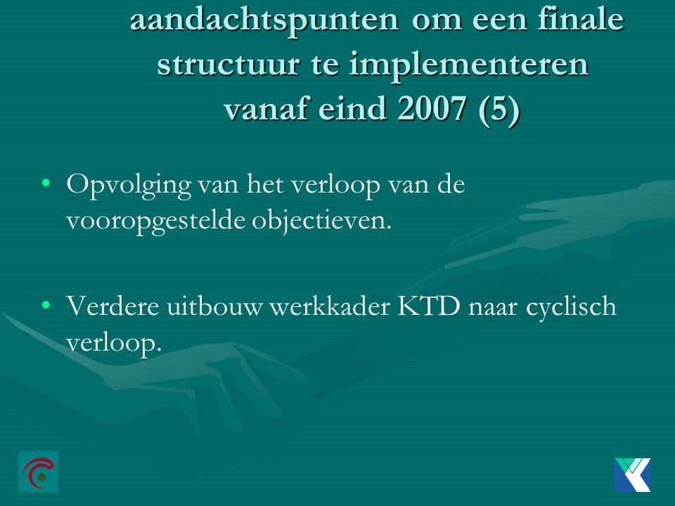aandachtspunten om een finale structuur te implementeren vanaf eind 2007 (5) aandachtspunten om een finale structuur te implementeren vanaf eind 2007 (5) Opvolging van het verloop van de vooropgestelde objectieven.