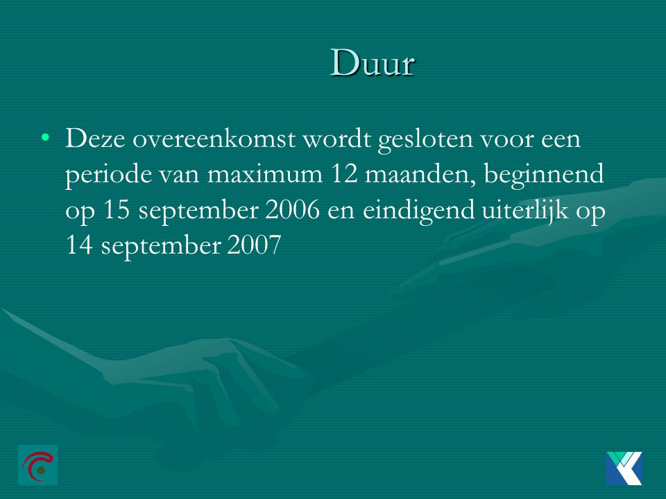 Duur Duur Deze overeenkomst wordt gesloten voor een periode van maximum 12 maanden, beginnend op 15 september 2006 en eindigend uiterlijk op 14 september 2007