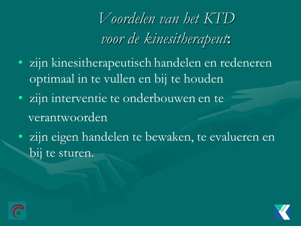 Voordelen van het KTD voor de kinesitherapeut: zijn kinesitherapeutisch handelen en redeneren optimaal in te vullen en bij te houden zijn interventie te onderbouwen en te verantwoorden zijn eigen handelen te bewaken, te evalueren en bij te sturen.