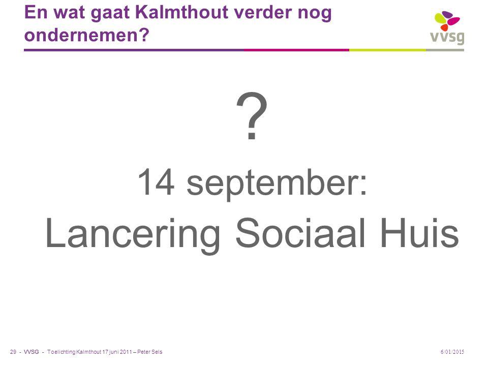 VVSG - En wat gaat Kalmthout verder nog ondernemen? Toelichting Kalmthout 17 juni 2011 – Peter Sels 29 - ? 14 september: Lancering Sociaal Huis 6/01/2